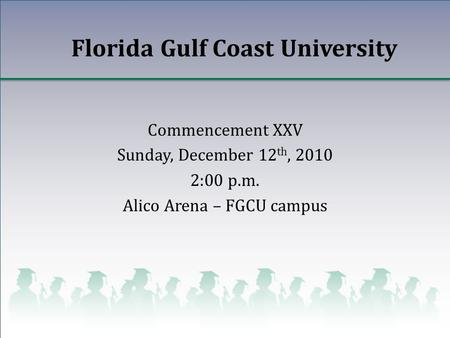 Florida Gulf Coast University Commencement XXV Sunday, December 12 th, 2010 2:00 p.m. Alico Arena – FGCU campus.