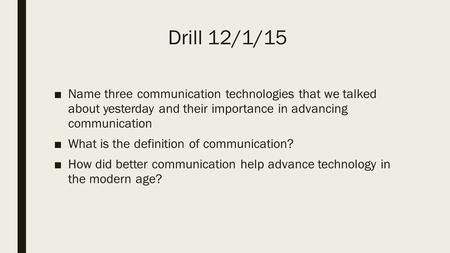 Drill 12/1/15 ■Name three communication technologies that we talked about yesterday and their importance in advancing communication ■What is the definition.