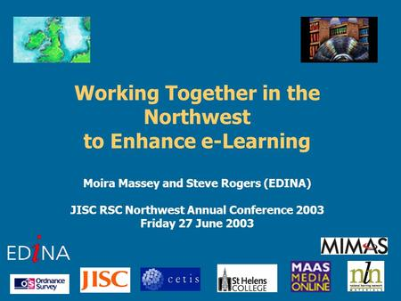 Working Together in the Northwest to Enhance e-Learning Moira Massey and Steve Rogers (EDINA) JISC RSC Northwest Annual Conference 2003 Friday 27 June.