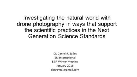 Investigating the natural world with drone photography in ways that support the scientific practices in the Next Generation Science Standards Dr. Daniel.