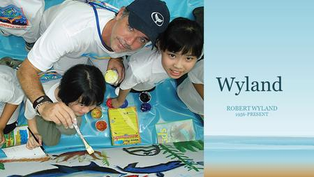 "Wyland ROBERT WYLAND 1956-PRESENT. Robert Wyland or just, ""Wyland"" From Detroit, Michigan His parents worked in the auto industry His mom raised him and."
