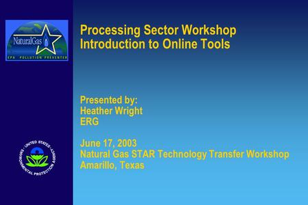 Processing Sector Workshop Introduction to Online Tools Presented by: Heather Wright ERG June 17, 2003 Natural Gas STAR Technology Transfer Workshop Amarillo,