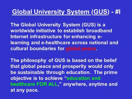 Global University System (GUS) - #I The Global University System (GUS) is a worldwide initiative to establish broadband Internet infrastructure for enhancing.