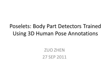 Poselets: Body Part Detectors Trained Using 3D Human Pose Annotations ZUO ZHEN 27 SEP 2011.