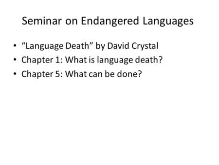 "Seminar on Endangered Languages ""Language Death"" by David Crystal Chapter 1: What is language death? Chapter 5: What can be done?"