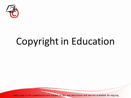 Copyright in Education Items used in this presentation are subject to fair use restrictions and are not available for copying.