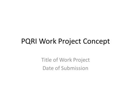 PQRI Work Project Concept Title of Work Project Date of Submission.