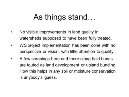 As things stand… No visible improvements in land quality in watersheds supposed to have been fully treated. WS project implementation has been done with.