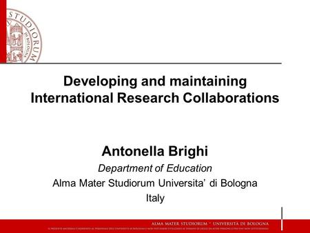 Developing and maintaining International Research Collaborations Antonella Brighi Department of Education Alma Mater Studiorum Universita' di Bologna Italy.