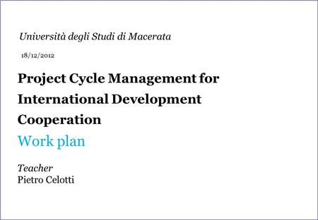 Project Cycle Management for International Development Cooperation Work plan Teacher Pietro Celotti Università degli Studi di Macerata 18/12/2012.