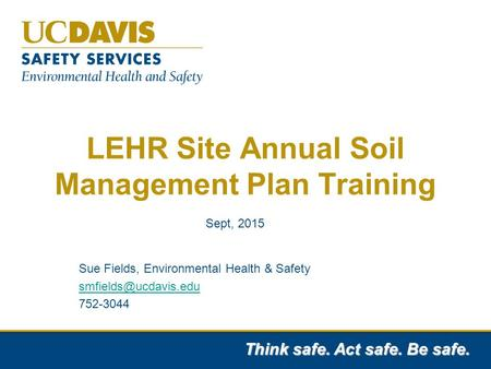 Think safe. Act safe. Be safe. LEHR Site Annual Soil Management Plan Training Sue Fields, Environmental Health & Safety 752-3044 Sept,