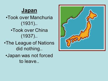 Japan Took over Manchuria (1931).. Took over China (1937).. The League of Nations did nothing.. Japan was not forced to leave..