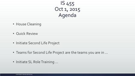 COPYRIGHT TOM SULZER © 2015 IS 455 Oct 1, 2015 Agenda House Cleaning Quick Review Initiate Second Life Project Teams for Second Life Project are the teams.