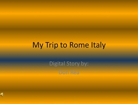 My Trip to Rome Italy Digital Story by: Don Rea. My trip to Rome Italy was a trip I can't forget.