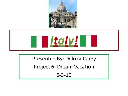 Italy!Italy! Presented By: Delrika Carey Project 6- Dream Vacation 6-3-10.