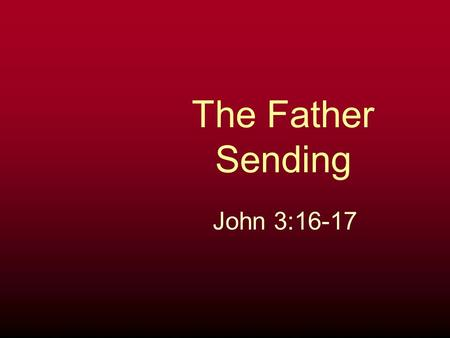 The Father Sending John 3:16-17. 16. For God loved the world in this way: He gave His One and Only Son, so that everyone who believes in Him will not.