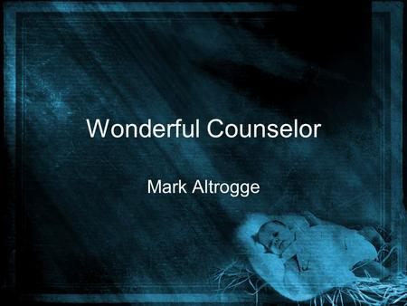 Wonderful Counselor Mark Altrogge. The people who walked in the darkness have seen a great light come. The people who dwelled in the shadows have seen.