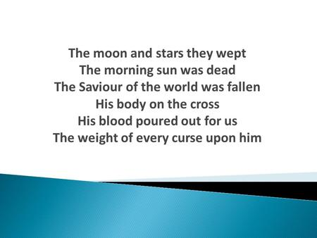 The moon and stars they wept The morning sun was dead The Saviour of the world was fallen His body on the cross His blood poured out for us The weight.