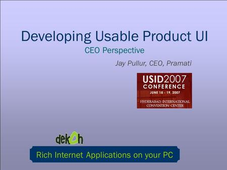 Developing Usable Product UI CEO Perspective Jay Pullur, CEO, Pramati Rich Internet Applications on your PC.