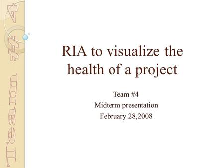 RIA to visualize the health of a project Team #4 Midterm presentation February 28,2008.