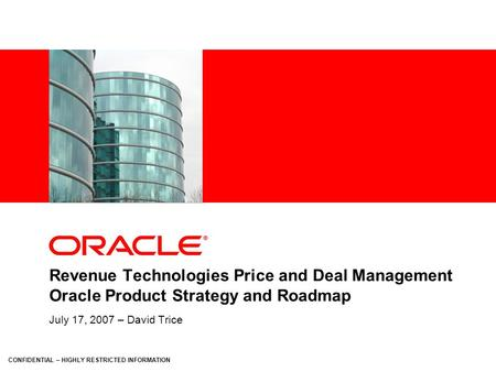 CONFIDENTIAL – HIGHLY RESTRICTED INFORMATION Revenue Technologies Price and Deal Management Oracle Product Strategy and Roadmap July 17, 2007 – David Trice.