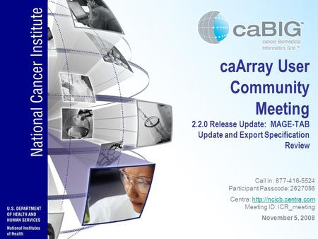 CaArray User Community Meeting 2.2.0 Feature Overview and Review of MAGE-TAB Update and Export Specification Call in: 877-416-5524 Participant Passcode: