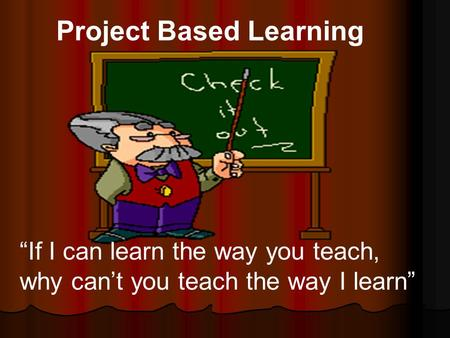 "Project Based Learning ""If I can learn the way you teach, why can't you teach the way I learn"""