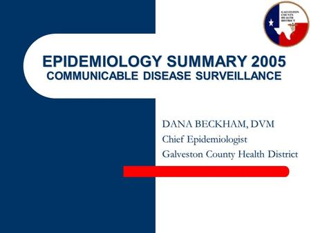 EPIDEMIOLOGY SUMMARY 2005 COMMUNICABLE DISEASE SURVEILLANCE DANA BECKHAM, DVM Chief Epidemiologist Galveston County Health District.