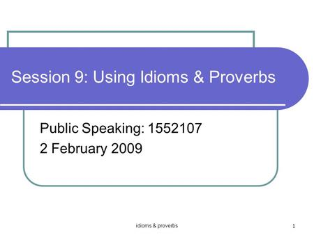 Idioms & proverbs 1 Session 9: Using Idioms & Proverbs Public Speaking: 1552107 2 February 2009.