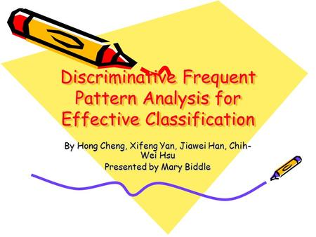 Discriminative Frequent Pattern Analysis for Effective Classification By Hong Cheng, Xifeng Yan, Jiawei Han, Chih- Wei Hsu Presented by Mary Biddle.