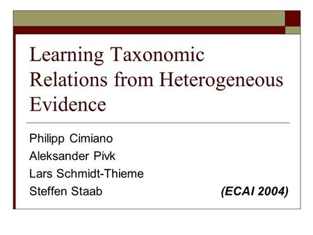 Learning Taxonomic Relations from Heterogeneous Evidence Philipp Cimiano Aleksander Pivk Lars Schmidt-Thieme Steffen Staab (ECAI 2004)
