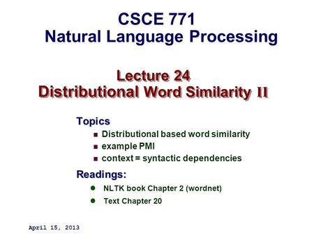 Lecture 24 Distributional Word Similarity II Topics Distributional based word similarity example PMI context = syntactic dependenciesReadings: NLTK book.