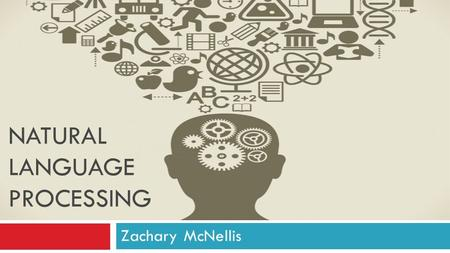 NATURAL LANGUAGE PROCESSING Zachary McNellis. Overview  Background  Areas of NLP  How it works?  Future of NLP  References.