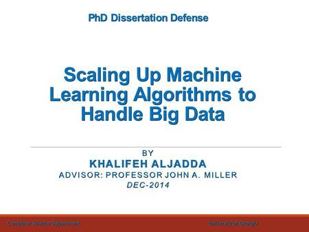 PhD Dissertation Defense Scaling Up Machine Learning Algorithms to Handle Big Data BY KHALIFEH ALJADDA ADVISOR: PROFESSOR JOHN A. MILLER DEC-2014 Computer.