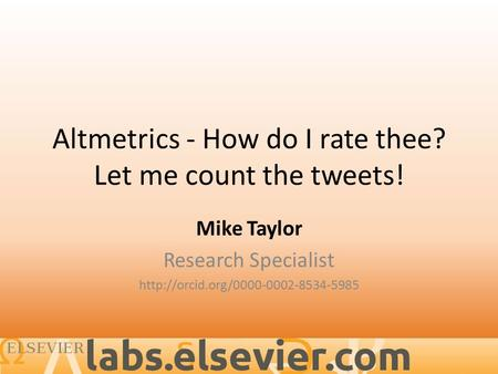 Altmetrics - How do I rate thee? Let me count the tweets! Mike Taylor Research Specialist