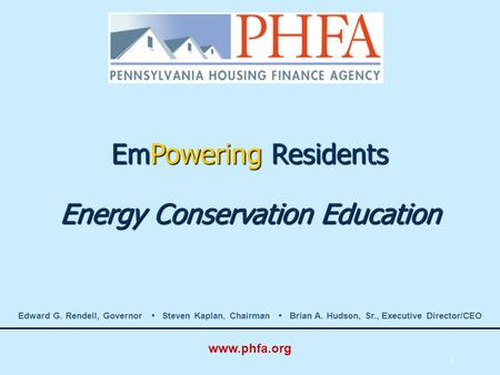 1 EmPowering Residents Energy Conservation Education Edward G. Rendell, Governor Steven Kaplan, Chairman Brian A. Hudson, Sr., Executive Director/CEO www.phfa.org.