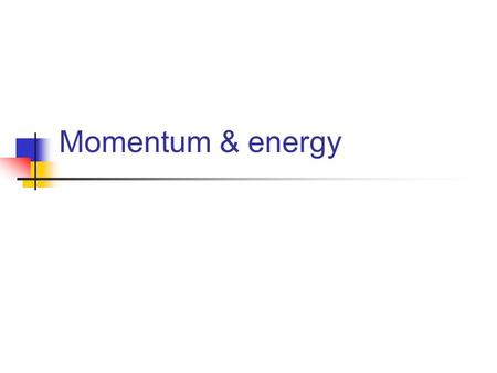 Momentum & energy. Momentum P = mv Momentum is mass in motion Vector quantity Dimensions?