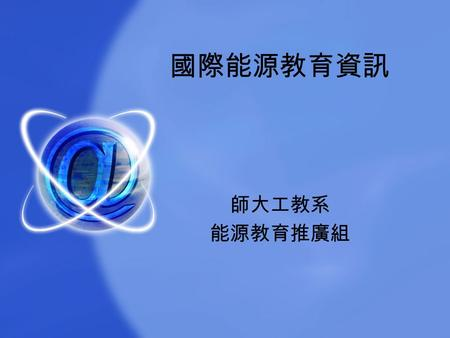 國際能源教育資訊 師大工教系 能源教育推廣組. What's so call Energy Education? Energy ---- 能源 Education ---- 教育 Energy Education ---- 能源教育.