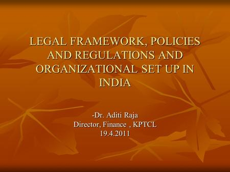 LEGAL FRAMEWORK, POLICIES AND REGULATIONS AND ORGANIZATIONAL SET UP IN INDIA -Dr. Aditi Raja Director, Finance, KPTCL 19.4.2011.