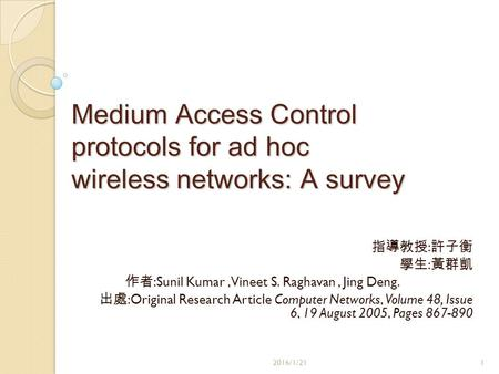 Medium Access Control protocols for ad hoc wireless networks: A survey 指導教授 : 許子衡 學生 : 黃群凱 作者 :Sunil Kumar, Vineet S. Raghavan, Jing Deng. 出處 :Original.