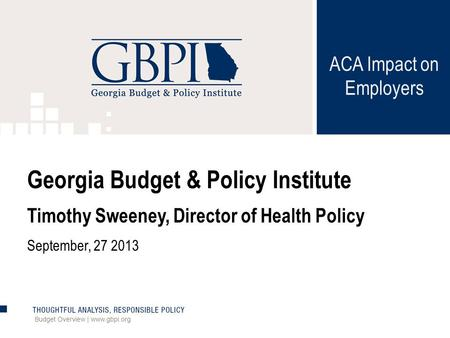 ACA Impact on Employers Budget Overview | www.gbpi.org Georgia Budget & Policy Institute Timothy Sweeney, Director of Health Policy September, 27 2013.