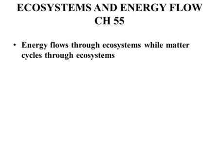ECOSYSTEMS AND ENERGY FLOW CH 55 Energy flows through ecosystems while matter cycles through ecosystems.