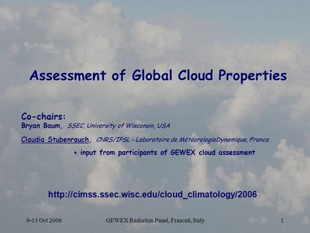 9-13 Oct 2006GEWEX Radiation Panel, Frascati, Italy1 Assessment of Global Cloud Properties Co-chairs: Bryan Baum, SSEC, University of Wisconsin, USA Claudia.