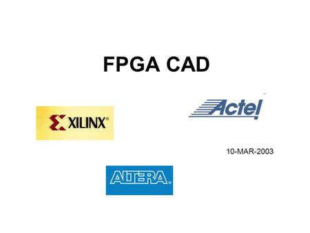 FPGA CAD 10-MAR-2003. Content FPGA CAD design flow; Placement; Routing. (top ten hottest VLSI CAD problems)