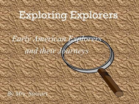 Exploring Explorers Early American Explorers and their Journeys By Mrs. Stewart.