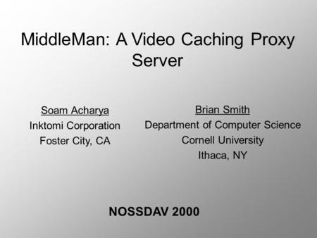 MiddleMan: A Video Caching Proxy Server NOSSDAV 2000 Brian Smith Department of Computer Science Cornell University Ithaca, NY Soam Acharya Inktomi Corporation.