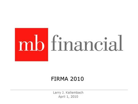 FIRMA 2010 Larry J. Kallembach April 1, 2010. 2 MB Financial Headquarters - September 2008 Chicago is a Lakefront city…….