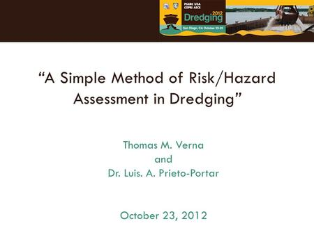 """A Simple Method of Risk/Hazard Assessment in Dredging"" Thomas M. Verna and Dr. Luis. A. Prieto-Portar October 23, 2012."