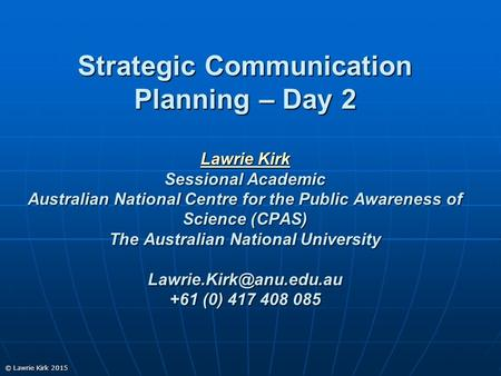 © Lawrie Kirk 2015 Strategic Communication Planning – Day 2 Lawrie Kirk Sessional Academic Australian National Centre for the Public Awareness of Science.