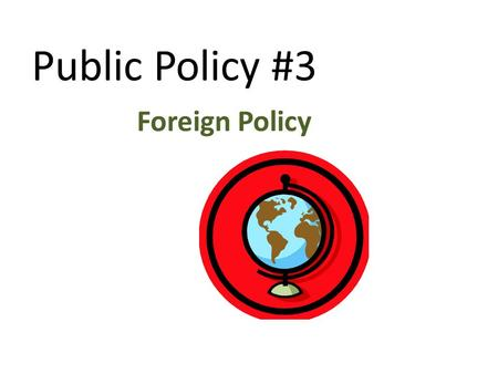 Public Policy #3 Foreign Policy.